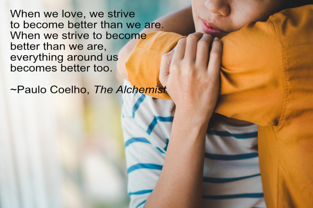 """""""When we love we strive to become better than we are. When we strive to become better than we are, everything around us becomes better too."""" - Paulo Coelho, The Alchemist"""